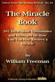The Miracle Book - 101 Miraculous Testimonies and Messages on How You Too May Receive a Miracle eBook by William Freeman