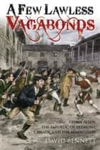 A Few Lawless Vagabonds - Ethan Allen, the Republic of Vermont, and the American Revolution ebook by David Bennett