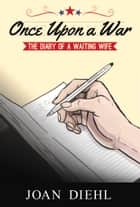 Once Upon a War - The Diary of a Waiting Wife ebook by Joan Diehl