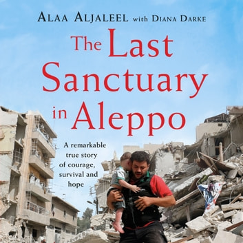 The Last Sanctuary in Aleppo - A remarkable true story of courage, hope and survival audiobook by Alaa Aljaleel,Diana Darke