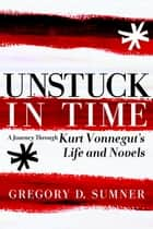 Unstuck in Time - A Journey Through Kurt Vonnegut's Life and Novels ebook by Gregory D. Sumner