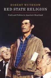 Red State Religion - Faith and Politics in America's Heartland ebook by Robert Wuthnow