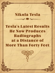 Tesla's Latest Results - He Now Produces Radiographs at a Distance of More Than Forty Feet ebook by Nikola Tesla