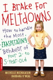 I Brake for Meltdowns - How to Handle the Most Exasperating Behavior of Your 2- to 5-Year-Old ebook by Michelle Nicholasen,Barbara O'Neal