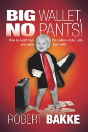 Big Wallet, No Pants! - How to Profit from the Million-Dollar Gifts You Were Born With. ebook by Robert Bakke