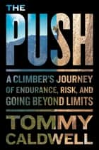 The Push - A Climber's Journey of Endurance, Risk, and Going Beyond Limits ebook by Tommy Caldwell