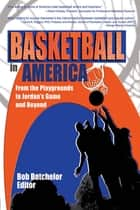Basketball in America - From the Playgrounds to Jordan's Game and Beyond ebook by Frank Hoffmann, Robert P Batchelor, Martin J Manning