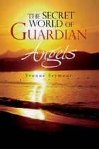 The Secret World of Guardian Angels ebook by Yvonne Seymour