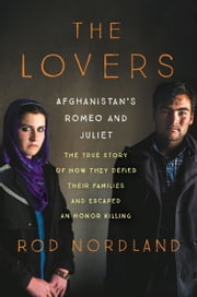 The Lovers - Afghanistan's Romeo and Juliet, the True Story of How They Defied Their Families and Escaped an Honor Killing ebook by Rod Nordland