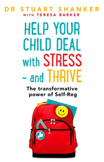 Help Your Child Deal With Stress – and Thrive - The transformative power of Self-Reg ebook by Stuart Shanker