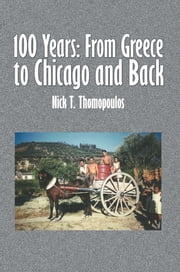 100 Years: From Greece to Chicago and Back ebook by Nick T. Thomopoulos