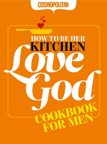 Cosmopolitan: How to Be Her Kitchen Love God: Cosmo Cookbook for Men ebook by Anna Maxted & Karen Collier