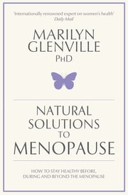 Natural Solutions to Menopause - How to stay healthy before, during and beyond the menopause ebook by Marilyn Glenville