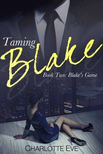 Taming Blake (Book Two: Blake's Game) - Taming Blake, #2 ebook by Charlotte Eve