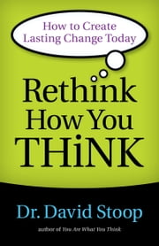 Rethink How You Think - How to Create Lasting Change Today ebook by Dr. David Stoop
