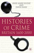 Histories of Crime - Britain 1600-2000 ebook by Prof. Anne-Marie Kilday, David Nash