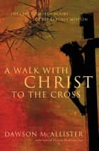 A Walk with Christ to the Cross - The Last Fourteen Hours of His Earthly Mission ebook by Dawson McAllister