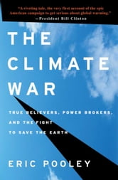 The Climate War - True Believers, Power Brokers, and the Fight to Save the Earth ebook by Eric Pooley