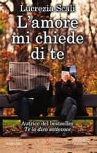 L'amore mi chiede di te ebook by Lucrezia Scali