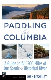 Paddling the Columbia - A Guide to All 1200 Miles of Our Scenic and Historica River ebook by John Roskelley