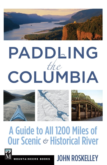 Paddling the Columbia - A Guide to all 1200 Miles of our Scenic and Historical River ebook by John Roskelley