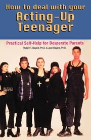 How to Deal With Your Acting-Up Teenager - Practical Help for Desperate Parents ebook by Ph. D. Bayard,Ph. D. Bayard