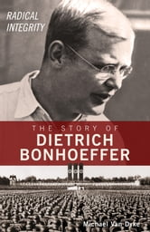 Radical Integrity - The Story of Dietrich Bonhoeffer ebook by Michael Van Dyke