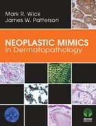 Neoplastic Mimics in Dermatopathology ebook by Mark R. Wick, MD,James W. Patterson, MD