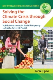 Solving the Climate Crisis through Social Change: Public Investment in Social Prosperity to Cool a Fevered Planet ebook by Gar W Lipow
