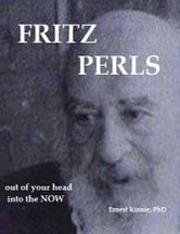 Fritz Perls: Out Of Your Head, Into The Now ebook by Ernest Kinnie