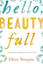 Hello, Beauty Full - Seeing Yourself as God Sees You ebook by Elisa Morgan