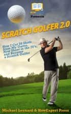Scratch Golfer 2.0 - How I Cut 50 Shots from My Game, Now Shoot in the 70's, and Became a Scratch Golfer ebook by Michael Leonard, HowExpert Press