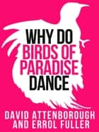 David Attenborough's Why Do Birds of Paradise Dance (Collins Shorts, Book 7) ebook by Sir David Attenborough,Errol Fuller
