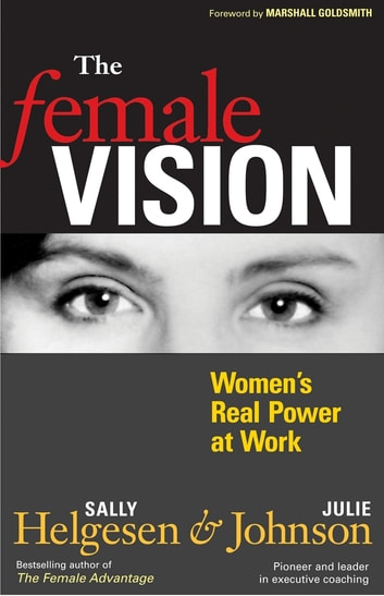 The Female Vision - Women's Real Power at Work ebook by Sally Helgesen,Julie Johnson