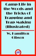 Camp Life in the Woods and the Tricks of Trapping and Trap Making (Illustrated) ebook by W. Hamilton Gibson