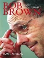 Bob Brown - Gentle revolutionary ebook by James Norman
