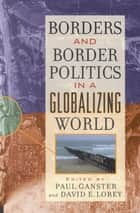 Borders and Border Politics in a Globalizing World ebook by Paul Ganster, David E. Lorey