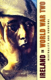 Ireland in World War Two: Neutrality and the Art of Survival ebook by Dermot Keogh,Mervyn O'Driscoll