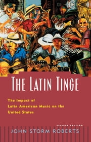 The Latin Tinge: The Impact of Latin American Music on the United States ebook by John Storm Roberts