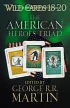 Wild Cards 18-20: The American Heroes Triad - Inside Straight, Busted Flush, Suicide Kings ebook by