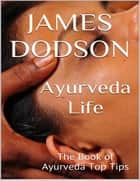Ayurveda Life: The Book of Ayurveda Top Tips ebook by James Dodson