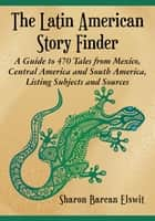 The Latin American Story Finder - A Guide to 470 Tales from Mexico, Central America and South America, Listing Subjects and Sources ebook by Sharon Barcan Elswit