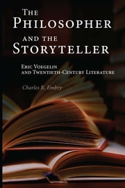 The Philosopher and the Storyteller - Eric Voegelin and Twentieth-Century Literature ebook by Charles R. Embry