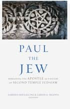 Paul the Jew - Rereading the Apostle as a Figure of Second Temple Judaism ebook by Gabriele Boccaccini, Carlos A. Segovia