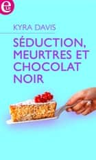 Séduction, meurtres et chocolat noir eBook by Kyra Davis