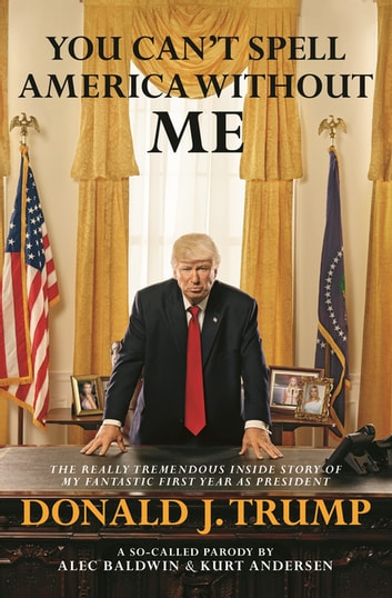You Can't Spell America Without Me: The Really Tremendous Inside Story of My Fantastic First Year as President Donald J. Trump (A So-Called Parody) ebook by Alec Baldwin,Kurt Andersen