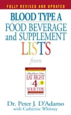 Blood Type A Food, Beverage and Supplement Lists ebook by Catherine Whitney, Dr. Peter J. D'Adamo