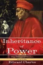 The House of Medici: Inheritance of Power - A Novel ebook by Edward Charles