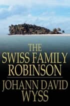 The Swiss Family Robinson: Or Adventures In A Desert Island ebook by Johann David Wyss
