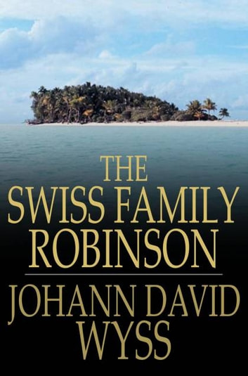The Swiss Family Robinson: Or Adventures In A Desert Island - Or Adventures in a Desert Island ebook by Johann David Wyss